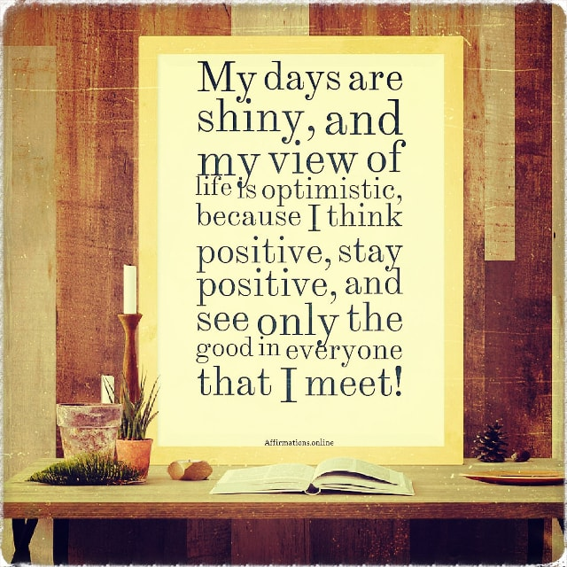 Positive affirmation from Affirmations.online - My days are shiny, and my view of life is optimistic, because I think positive, stay positive, and see only the good in everyone that I meet!