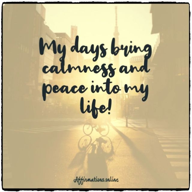 Positive affirmation from Affirmations.online - My days bring calmness and peace into my life!