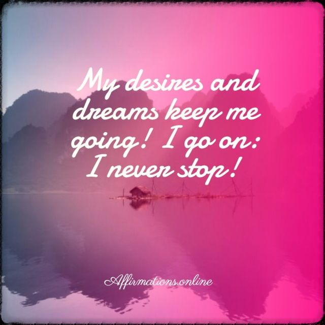 Positive affirmation from Affirmations.online - My desires and dreams keep me going! I go on: I never stop!