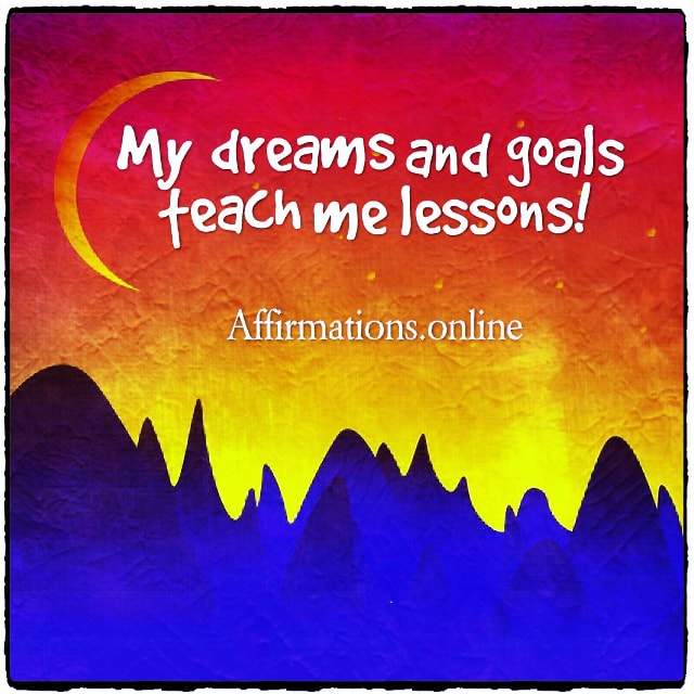 Positive affirmation from Affirmations.online - My dreams and goals teach me lessons!