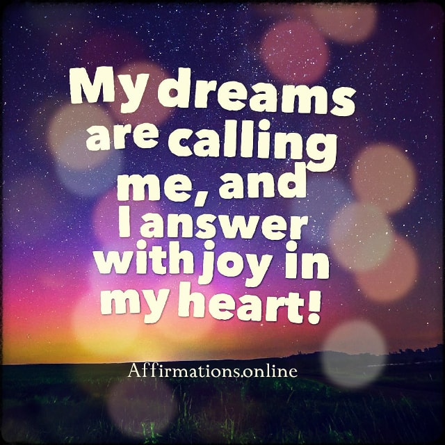 Positive affirmation from Affirmations.online - My dreams are calling me, and I answer with joy in my heart!