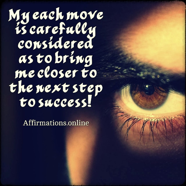 Positive affirmation from Affirmations.online - My each move is carefully considered as to bring me closer to the next step to success!