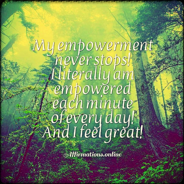 Positive affirmation from Affirmations.online - My empowerment never stops! I literally am empowered each minute of every day! And I feel great!