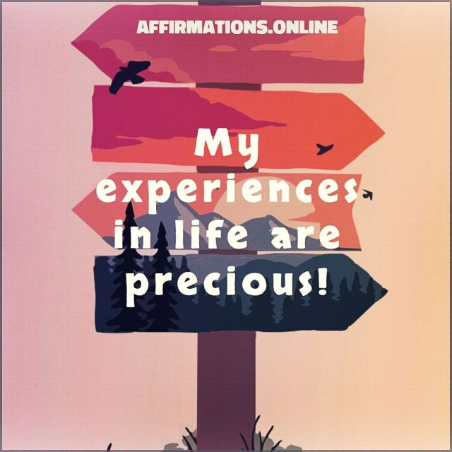 Positive Affirmation from Affirmations.online - My experiences in life are precious!