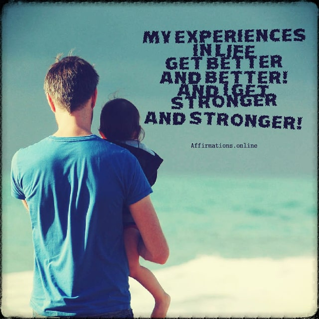Positive affirmation from Affirmations.online - My experiences in life get better and better! And I get stronger and stronger!