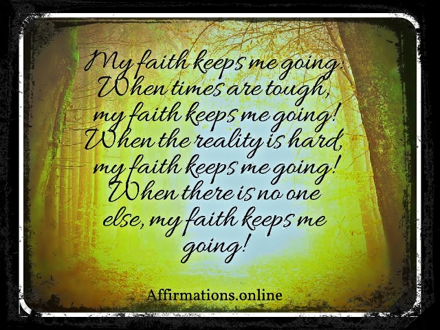 Image affirmation from Affirmations.online - My faith keeps me going! When times are tough, my faith keeps me going! When the reality is hard, my faith keeps me going! When there is no one else, my faith keeps me going!