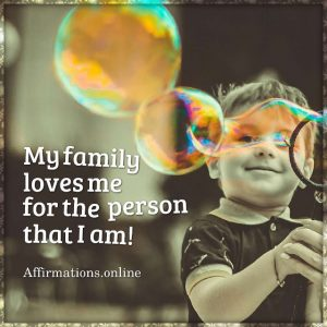 Positive affirmation from Affirmations.online - My family loves me for the person that I am!