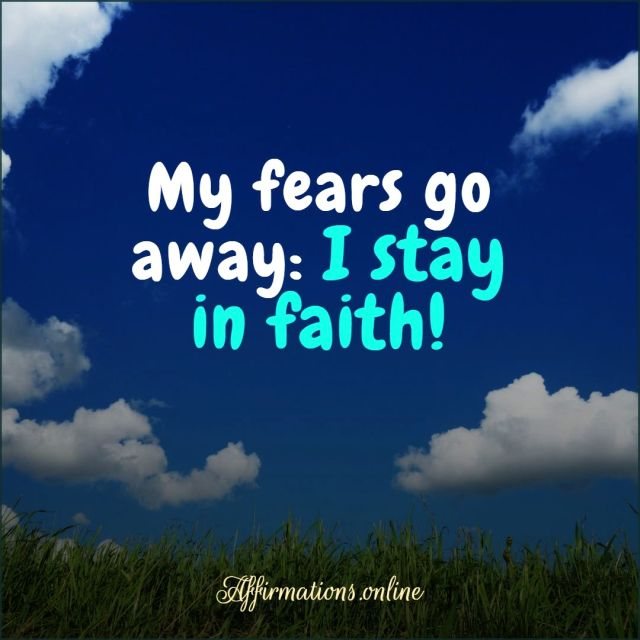 Positive Affirmation from Affirmations.online - My fears go away: I stay in faith!