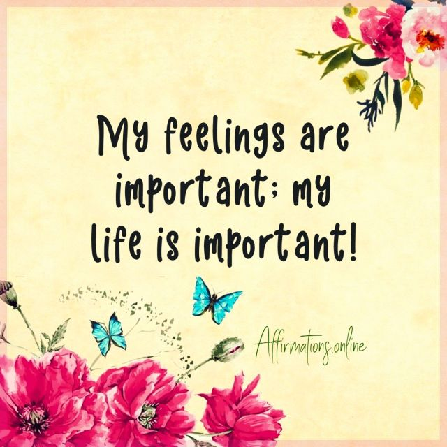 Positive affirmation from Affirmations.online - My feelings are important; my life is important!