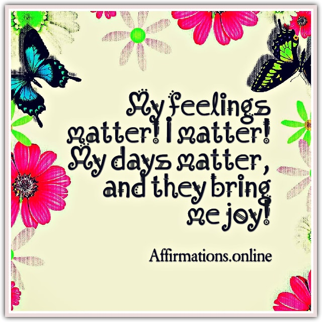 Image affirmation from Affirmations.online - My feelings matter! I matter! My days matter, and they bring me joy!