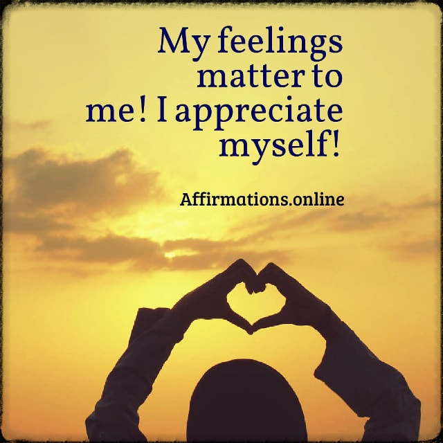 Positive affirmation from Affirmations.online - My feelings matter to me! I appreciate myself!