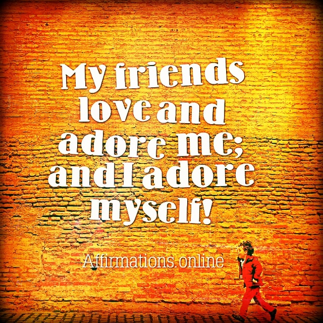 Positive affirmation from Affirmations.online - My friends love and adore me; and I adore myself!