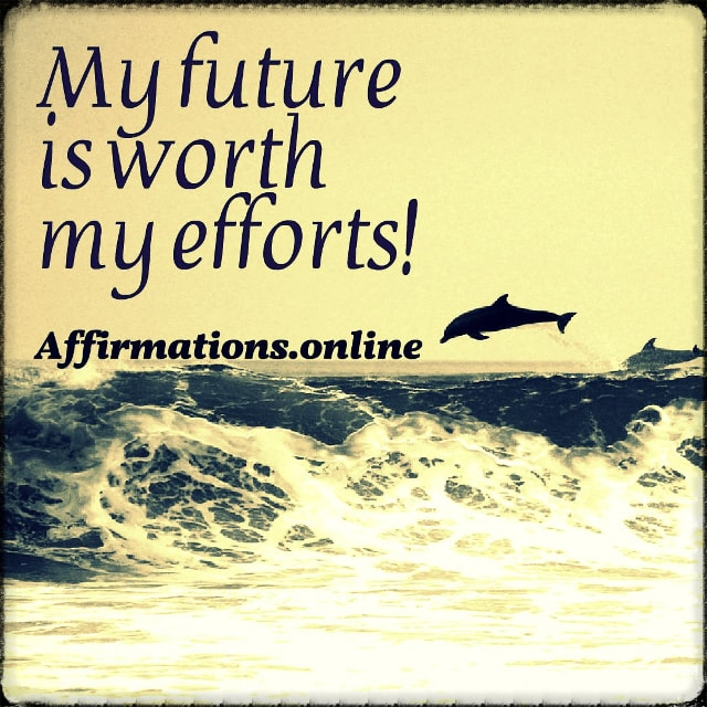Positive affirmation from Affirmations.online - My future is worth my efforts!
