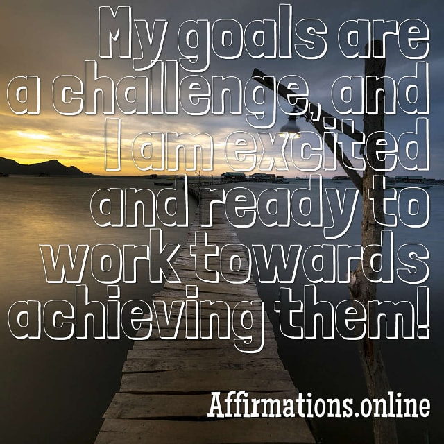 Image affirmation from Affirmations.online - My goals are a challenge, and I am excited and ready to work towards achieving them!