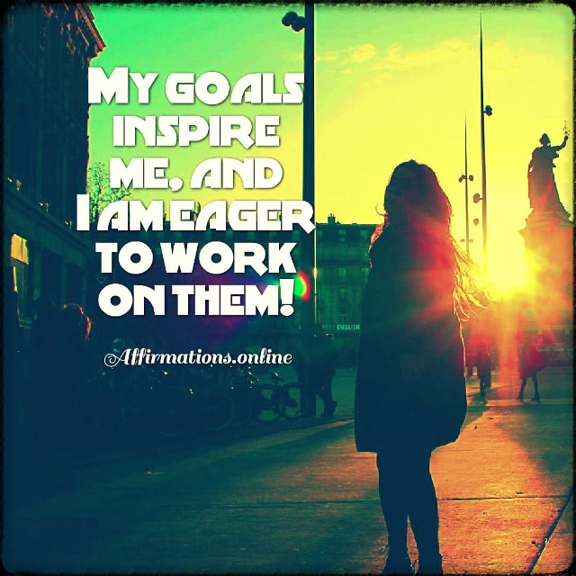 Positive affirmation from Affirmations.online - My goals inspire me, and I am eager to work on them!