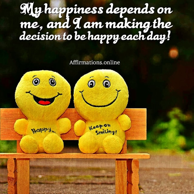 Positive affirmation from Affirmations.online - My happiness depends on me, and I am making the decision to be happy each day!