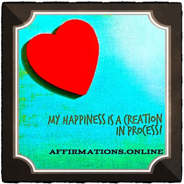Positive affirmation from Affirmations.online - My happiness is a creation in process!