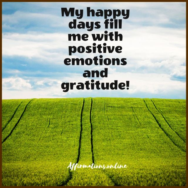 Positive affirmation from Affirmations.online - My happy days fill me with positive emotions and gratitude!