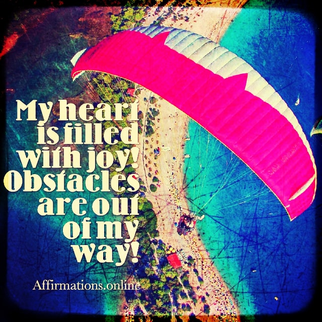 Positive affirmation from Affirmations.online - My heart is filled with joy! Obstacles are out of my way!