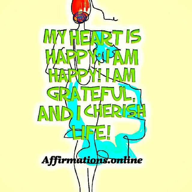 Positive affirmation from Affirmations.online - My heart is happy; I am happy! I am grateful, and I cherish life!