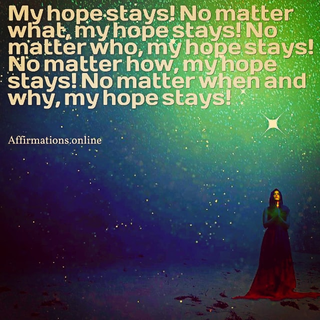 Positive affirmation from Affirmations.online - My hope stays! No matter what, my hope stays! No matter who, my hope stays! No matter how, my hope stays! No matter when and why, my hope stays!