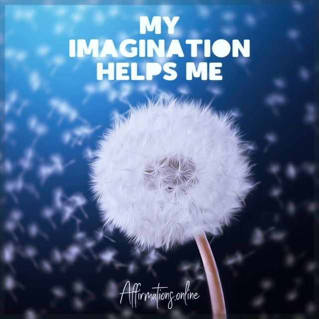 My imagination helps me