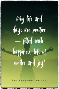 Positive affirmation from Affirmations.online - My life and days are positive – filled with happiness, lots of smiles and joy!