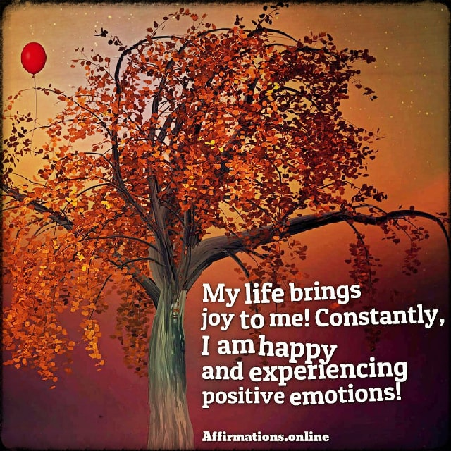 Positive affirmation from Affirmations.online - My life brings joy to me! Constantly, I am happy and experiencing positive emotions!
