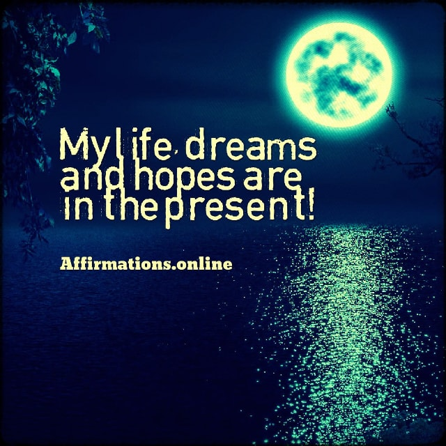 Positive affirmation from Affirmations.online - My life, dreams and hopes are in the present!
