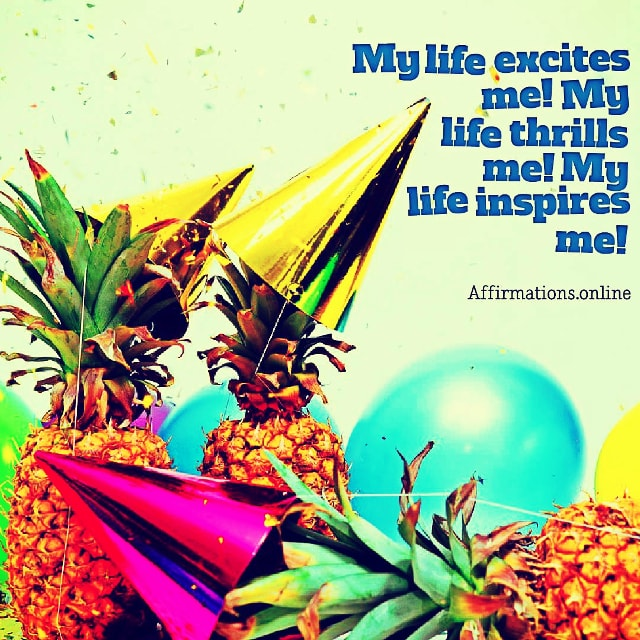 Positive affirmation from Affirmations.online - My life excites me! My life thrills me! My life inspires me!