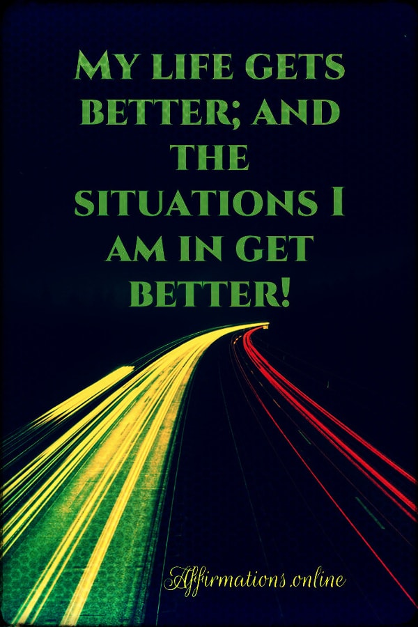 Positive affirmation from Affirmations.online - My life gets better; and the situations I am in get better!