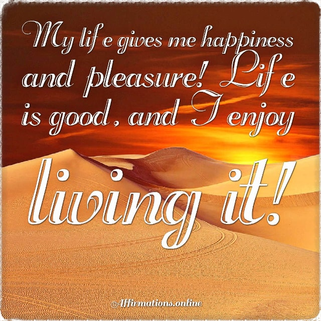 Positive affirmation from Affirmations.online - My life gives me happiness and pleasure! Life is good, and I enjoy living it!