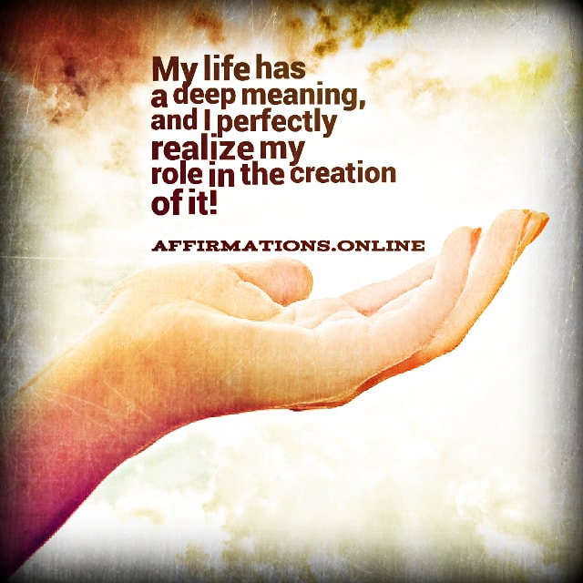 Positive affirmation from Affirmations.online - My life has a deep meaning, and I perfectly realize my role in the creation of it!