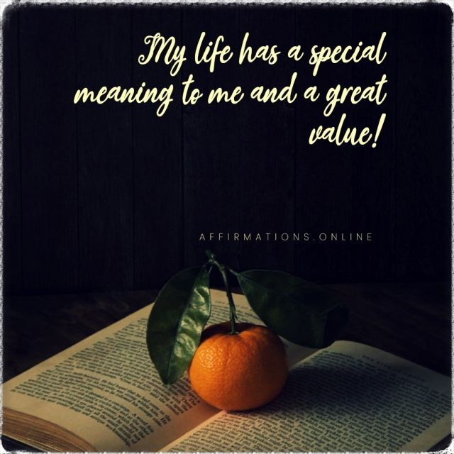 Positive affirmation from Affirmations.online - My life has a special meaning to me and a great value!