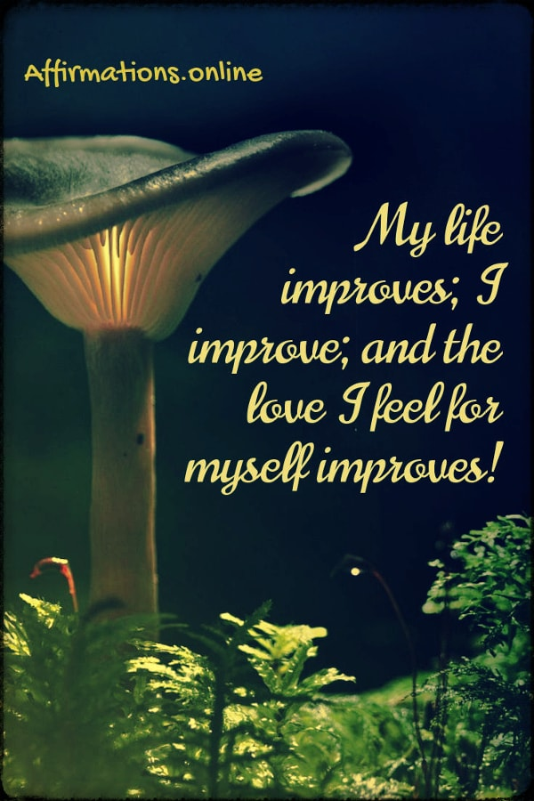 Positive affirmation from Affirmations.online - My life improves; I improve; and the love I feel for myself improves!
