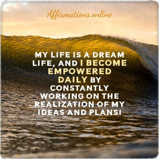Positive Affirmation from Affirmations.online - My life is a dream life, and I become empowered daily by constantly working on the realization of my ideas and plans!