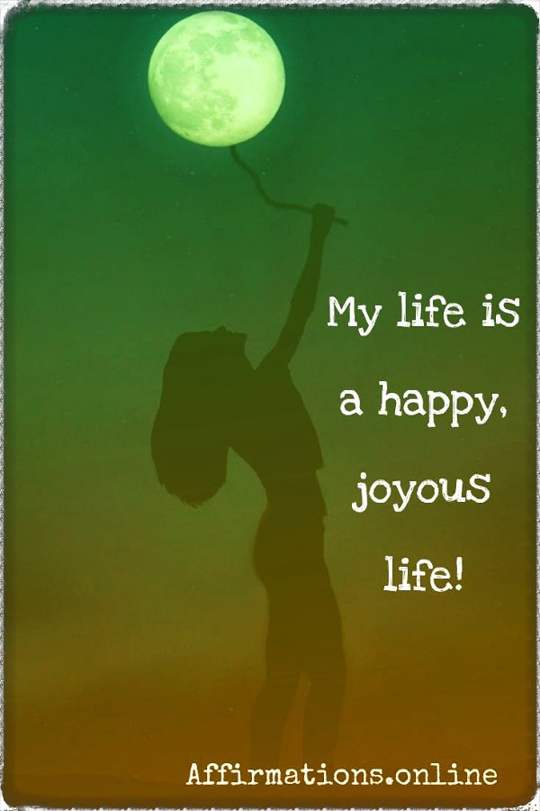 Positive affirmation from Affirmations.online - My life is a happy, joyous life!