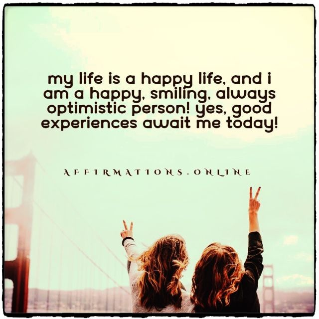 Positive affirmation from Affirmations.online - My life is a happy life, and I am a happy, smiling, always optimistic person! Yes, good experiences await me today!