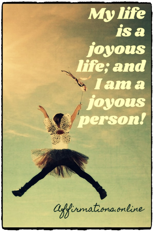 Positive affirmation from Affirmations.online - My life is a joyous life; and I am a joyous person!