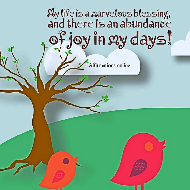 Positive affirmation from Affirmations.online - My life is a marvelous blessing, and there is an abundance of joy in my days!