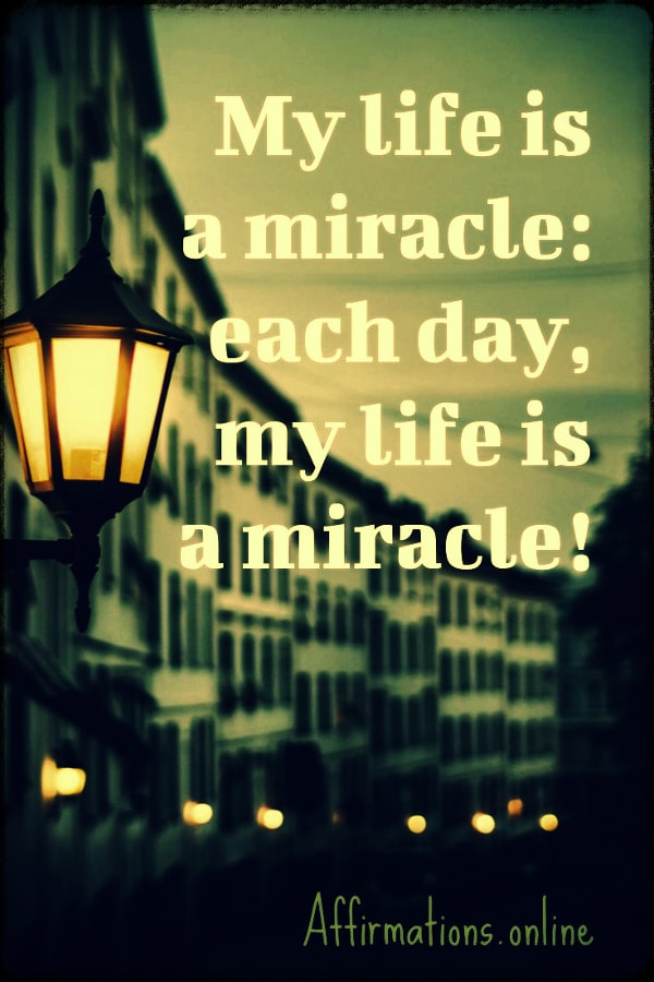 Positive affirmation from Affirmations.online - My life is a miracle: each day, my life is a miracle!