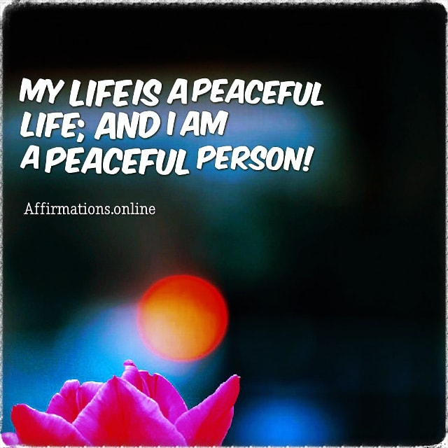 Positive affirmation from Affirmations.online - My life is a peaceful life; and I am a peaceful person!