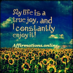 Positive affirmation from Affirmations.online - My life is a true joy, and I constantly enjoy it!