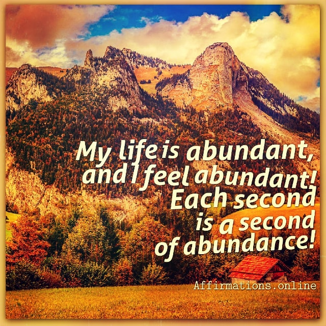Positive affirmation from Affirmations.online - My life is abundant, and I feel abundant! Each second is a second of abundance!