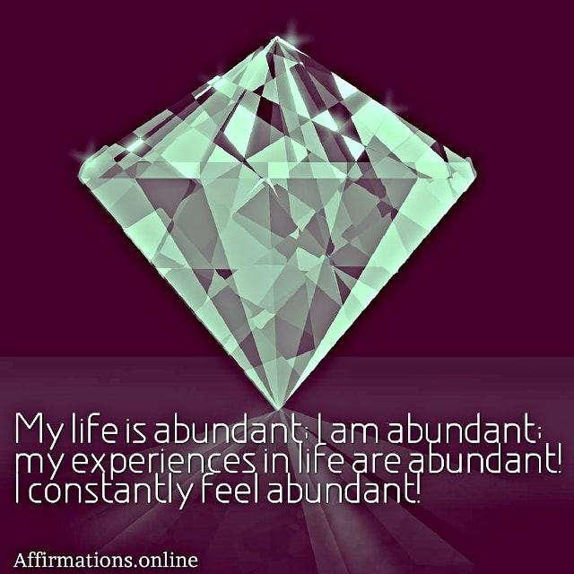 Positive affirmation from Affirmations.online - My life is abundant; I am abundant; my experiences in life are abundant! I constantly feel abundant!