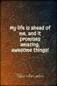 Positive affirmation from Affirmations.online - My life is ahead of me, and it promises amazing, awesome things!