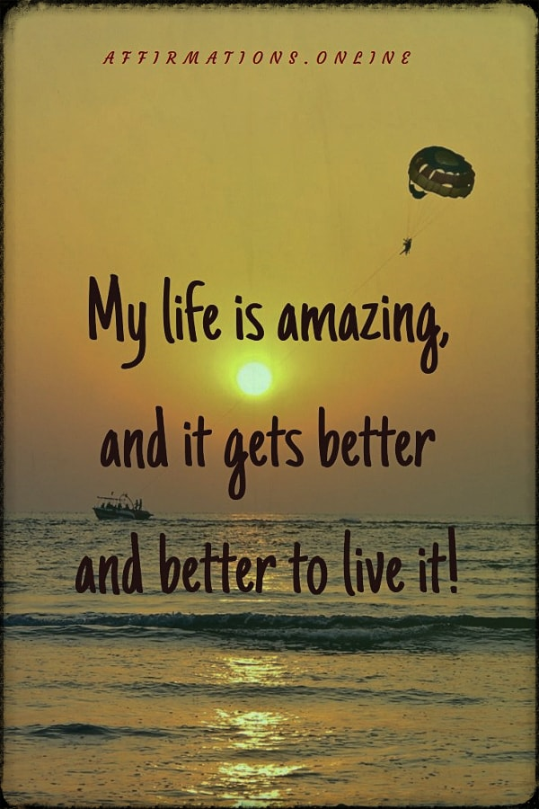 Positive affirmation from Affirmations.online - My life is amazing, and it gets better and better to live it!