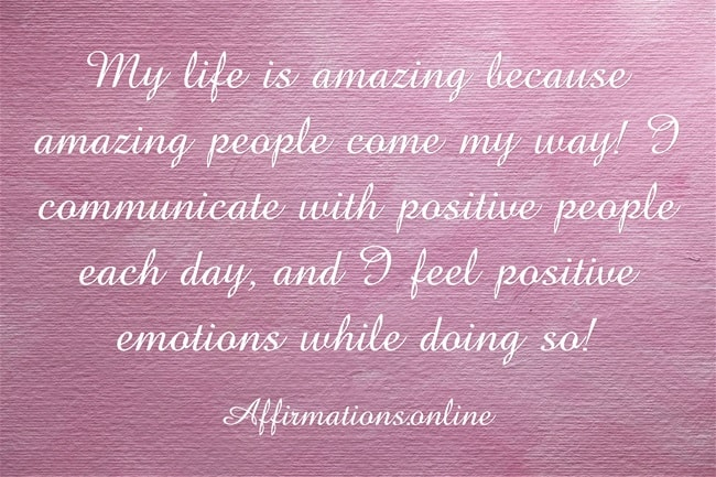 Image affirmation from Affirmations.online - My life is amazing because amazing people come my way! I communicate with positive people each day, and I feel positive emotions while doing so!
