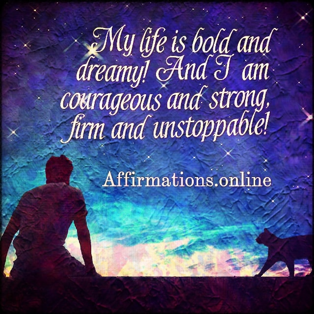 Positive affirmation from Affirmations.online - My life is bold and dreamy! And I am courageous and strong, firm and unstoppable!