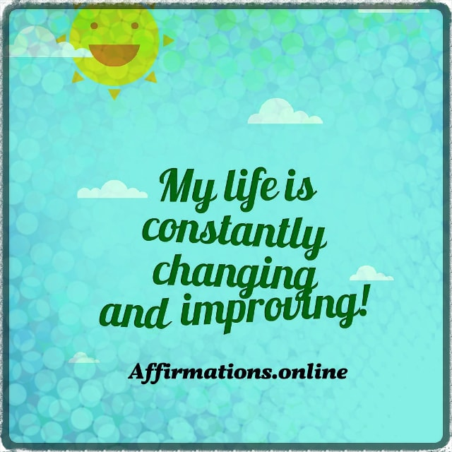 Positive affirmation from Affirmations.online - My life is constantly changing and improving!